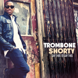 Trombone Shorty - Say that...